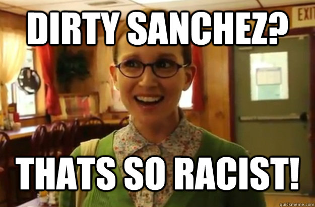 Dirty Sanchez? Thats so Racist! - Dirty Sanchez? Thats so Racist!  Sexually Oblivious Female