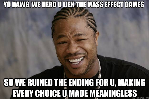 yo dawg, we herd u liek the mass effect games so we ruined the ending for u, making every choice u made meaningless - yo dawg, we herd u liek the mass effect games so we ruined the ending for u, making every choice u made meaningless  Xzibit meme