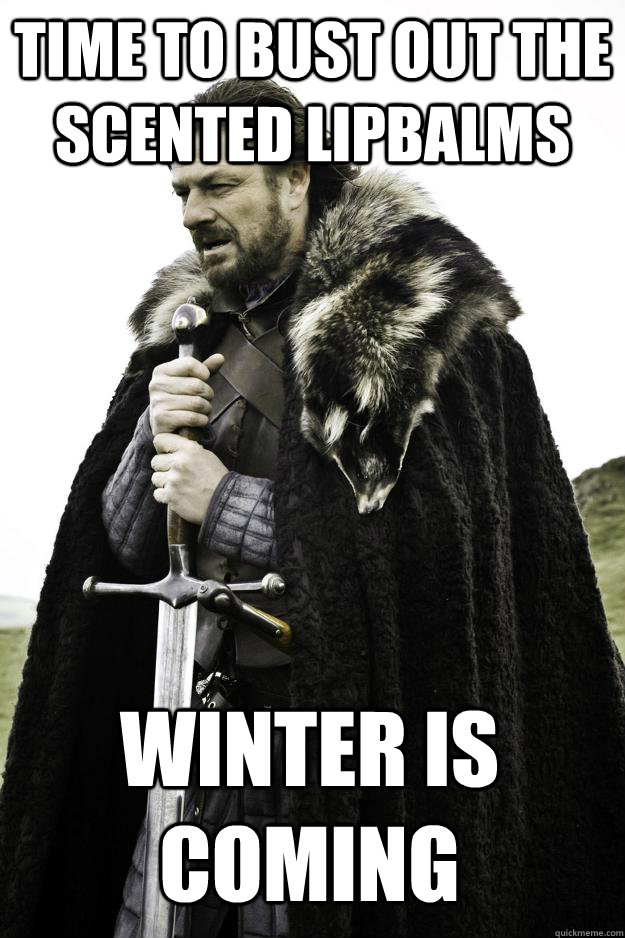TIME TO BUST OUT THE SCENTED LIPBALMS Winter is coming - TIME TO BUST OUT THE SCENTED LIPBALMS Winter is coming  Winter is coming