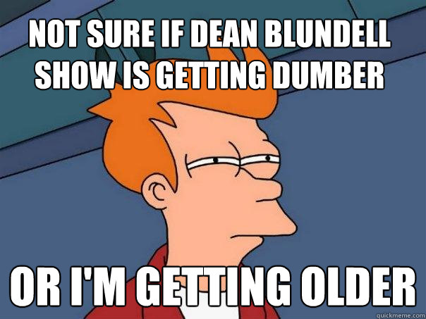 not sure if dean blundell show is getting dumber or i'm getting older - not sure if dean blundell show is getting dumber or i'm getting older  Futurama Fry