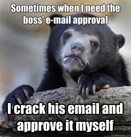 Sometimes when I need the boss' e-mail approval I crack his email and approve it myself - Sometimes when I need the boss' e-mail approval I crack his email and approve it myself  Confession Bear