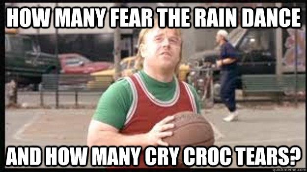 how many fear the rain dance and how many cry croc tears? - how many fear the rain dance and how many cry croc tears?  Misc