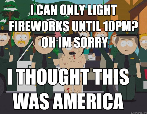 i can only light fireworks until 10pm?  oh im sorry I THOUGHT THIS WAS AMERICA - i can only light fireworks until 10pm?  oh im sorry I THOUGHT THIS WAS AMERICA  Oh Im Sorry