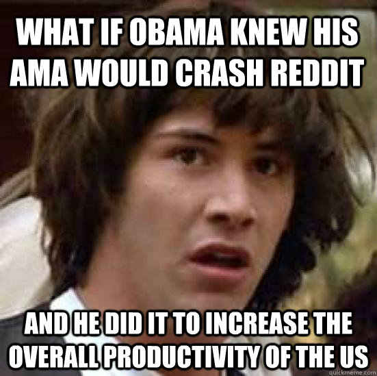 what if Obama knew his AMA would crash reddit And he did it to increase the overall productivity of the us - what if Obama knew his AMA would crash reddit And he did it to increase the overall productivity of the us  conspiracy keanu
