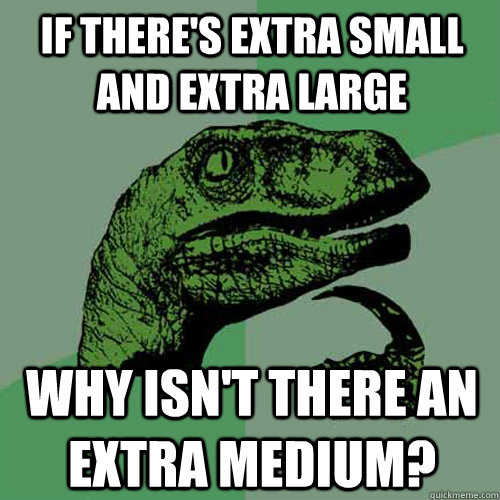 if there's extra small and extra large why isn't there an extra medium?  Philosoraptor