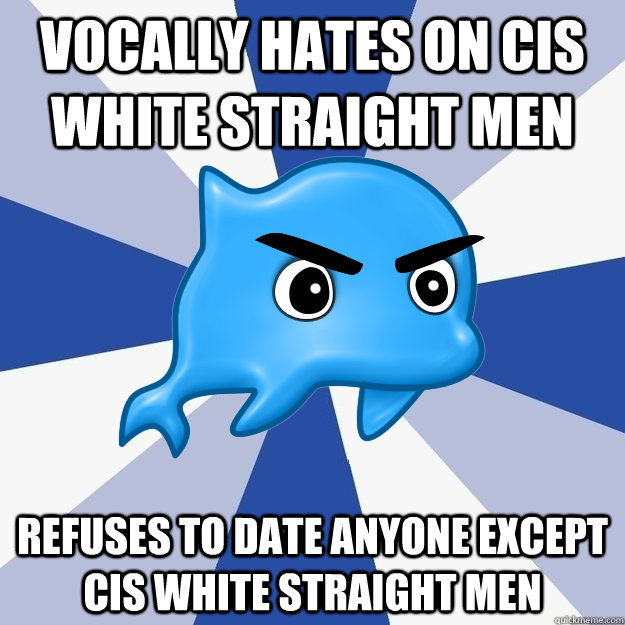vocally hates on cis white straight men refuses to date anyone except cis white straight men
