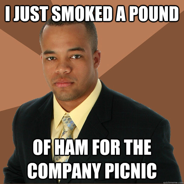 I just smoked a pound of ham for the company picnic - I just smoked a pound of ham for the company picnic  Successful Black Man