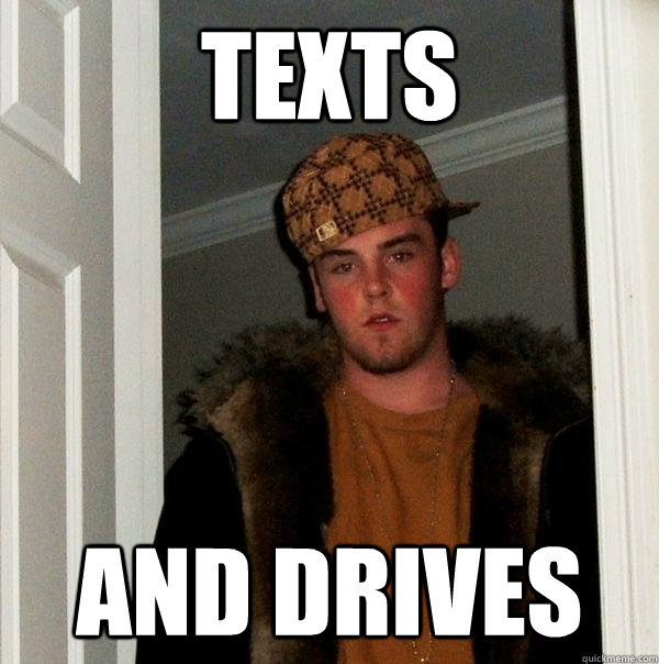 Texts and drives - Texts and drives  Scumbag Steve