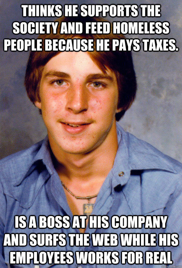 Thinks he supports the society and feed homeless people because he pays taxes. Is a boss at his company and surfs the web while his employees works for real - Thinks he supports the society and feed homeless people because he pays taxes. Is a boss at his company and surfs the web while his employees works for real  Old Economy Steven