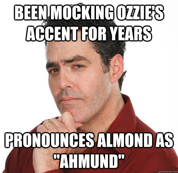 Been mocking ozzie's accent for years Pronounces almond as