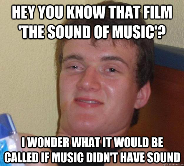 hey you know that film 'the sound of music'? i wonder what it would be called if music didn't have sound - hey you know that film 'the sound of music'? i wonder what it would be called if music didn't have sound  10 Guy