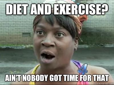 Diet and exercise? Ain't Nobody Got Time For That - Diet and exercise? Ain't Nobody Got Time For That  No Time Sweet Brown