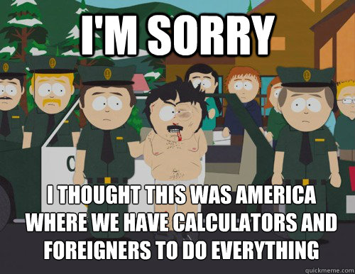 I'm sorry I thought this was america   Where we have calculators and foreigners to do everything - I'm sorry I thought this was america   Where we have calculators and foreigners to do everything  Confused Randy