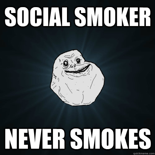 social smoker never smokes - social smoker never smokes  Forever Alone