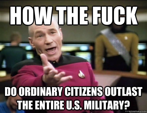How the fuck  Do ordinary citizens outlast the entire u.s. military? - How the fuck  Do ordinary citizens outlast the entire u.s. military?  Annoyed Picard HD