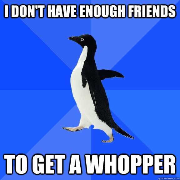 I don't have enough friends To get a whopper - I don't have enough friends To get a whopper  Socially Awkward Penguin