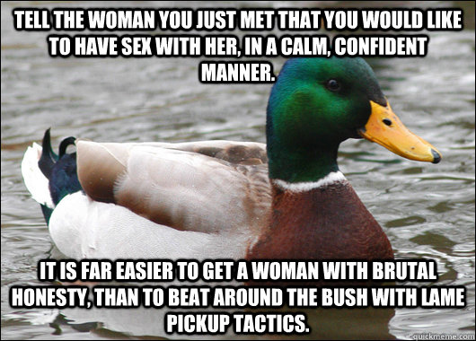 Tell the woman you just met that you would like to have sex with her, in a calm, confident manner. It is far easier to get a woman with brutal honesty, than to beat around the bush with lame pickup tactics. - Tell the woman you just met that you would like to have sex with her, in a calm, confident manner. It is far easier to get a woman with brutal honesty, than to beat around the bush with lame pickup tactics.  Actual Advice Mallard