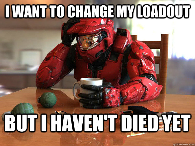 I want to change my loadout But i haven't died yet  - I want to change my loadout But i haven't died yet   First World Halo Problems