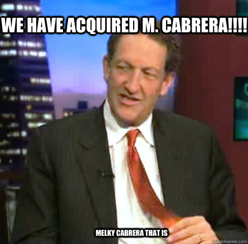 We have acquired M. Cabrera!!!!  melky cabrera that is