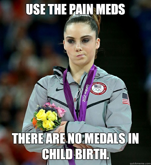 Use the pain meds There are no medals in child birth. - Use the pain meds There are no medals in child birth.  McKayla Not Impressed