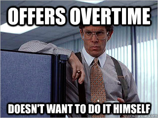 Offers overtime Doesn't want to do it himself