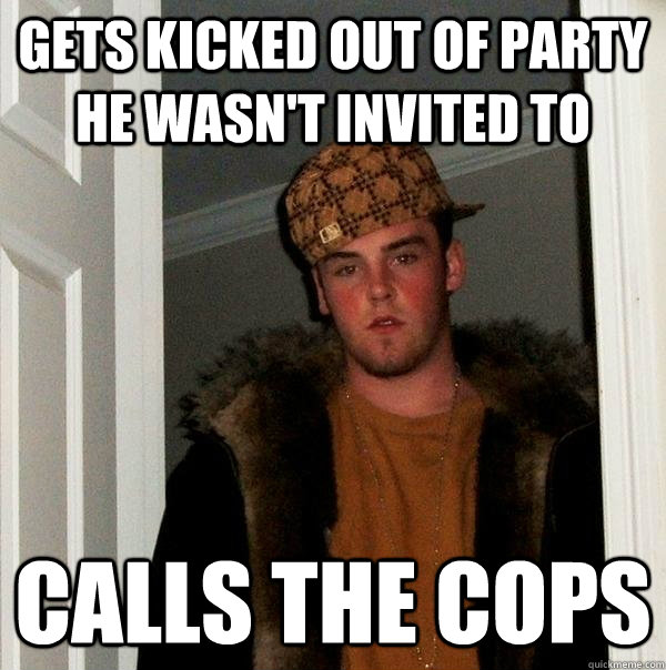 Gets kicked out of party he wasn't invited to Calls the cops - Gets kicked out of party he wasn't invited to Calls the cops  Scumbag Steve