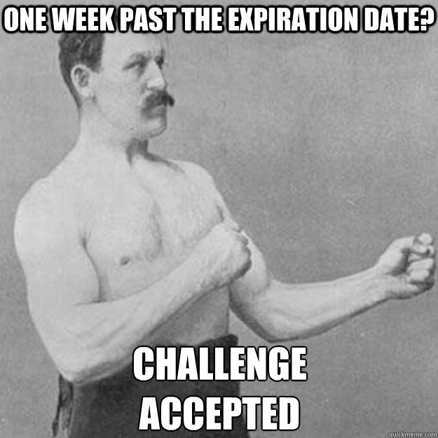 One week past the expiration date? Challenge  Accepted - One week past the expiration date? Challenge  Accepted  overly manly man