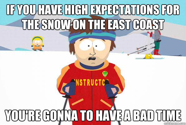 If you have high Expectations for the snow on the east coast You're gonna to have a bad time