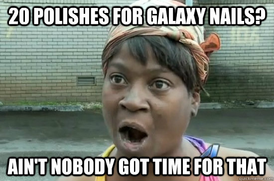 20 polishes for galaxy nails? ain't nobody got time for that  Aint nobody got time for that