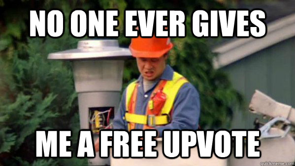 No one ever gives me a free upvote