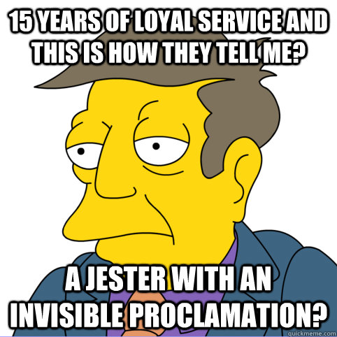 15 years of loyal service and this is how they tell me? A jester with an invisible proclamation? - 15 years of loyal service and this is how they tell me? A jester with an invisible proclamation?  Sad Skinner