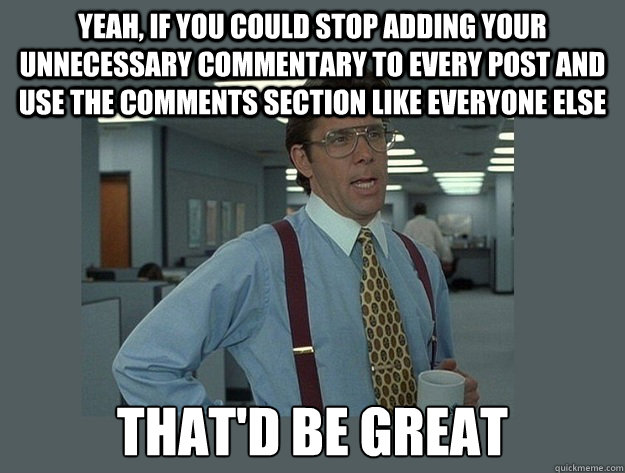 Yeah, if you could stop adding your unnecessary commentary to every post and use the comments section like everyone else That'd be great - Yeah, if you could stop adding your unnecessary commentary to every post and use the comments section like everyone else That'd be great  Office Space Lumbergh