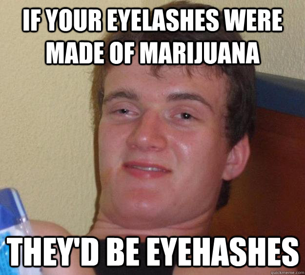 IF your eyelashes were made of marijuana They'd be eyehashes - IF your eyelashes were made of marijuana They'd be eyehashes  10 Guy