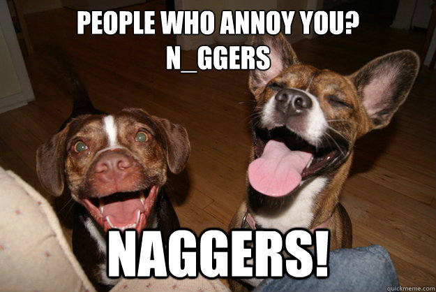 People who annoy you? N_ggers NAGGERS!