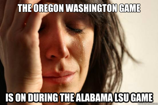 The Oregon Washington Game Is on during the Alabama LSU Game - The Oregon Washington Game Is on during the Alabama LSU Game  First World Problems