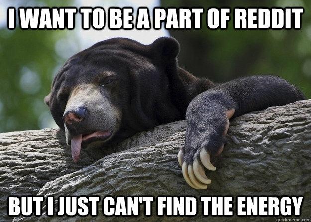 I want to be a part of reddit but i just can't find the energy