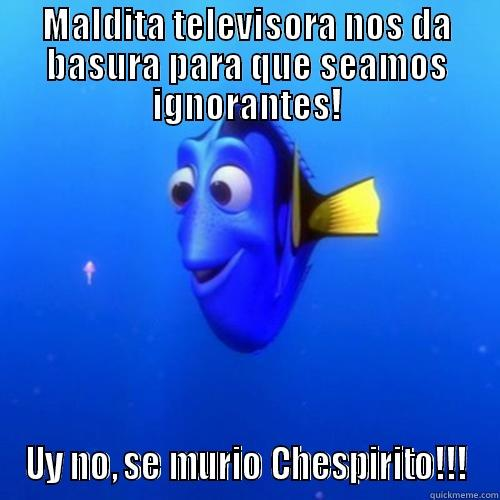MALDITA TELEVISORA NOS DA BASURA PARA QUE SEAMOS IGNORANTES! UY NO, SE MURIÓ CHESPIRITO!!! dory
