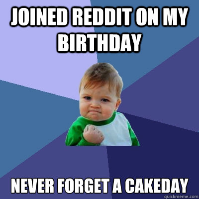 joined reddit on my birthday never forget a cakeday - joined reddit on my birthday never forget a cakeday  Success Kid