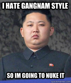 I hate Gangnam Style so im going to nuke it  Fat Kim Jong-Un