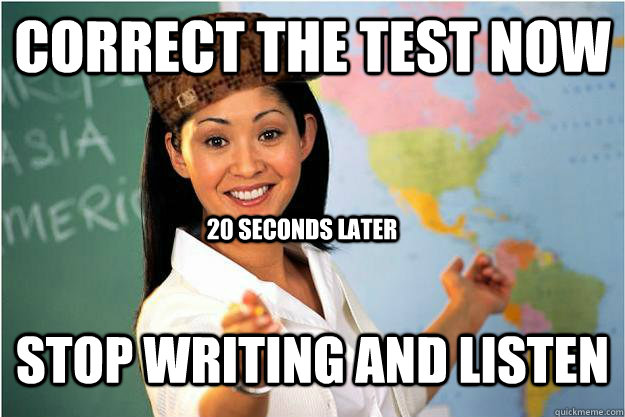 Correct the test now Stop writing and listen 20 seconds later - Correct the test now Stop writing and listen 20 seconds later  Scumbag Teacher