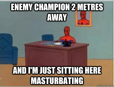 Enemy champion 2 metres away AND I'M JUST SITTING HERE masturbating