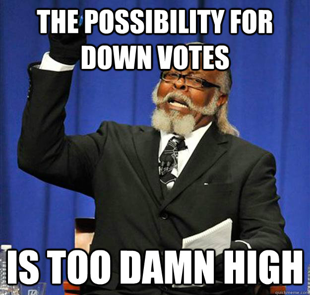 The possibility for down votes Is too damn high - The possibility for down votes Is too damn high  Jimmy McMillan