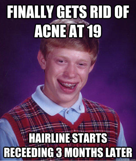 Finally gets rid of acne at 19 hairline starts receeding 3 months later - Finally gets rid of acne at 19 hairline starts receeding 3 months later  Bad Luck Brian