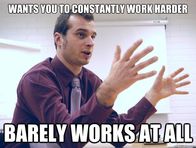 Wants you to constantly work harder Barely works at all - Wants you to constantly work harder Barely works at all  Scumbag Manager