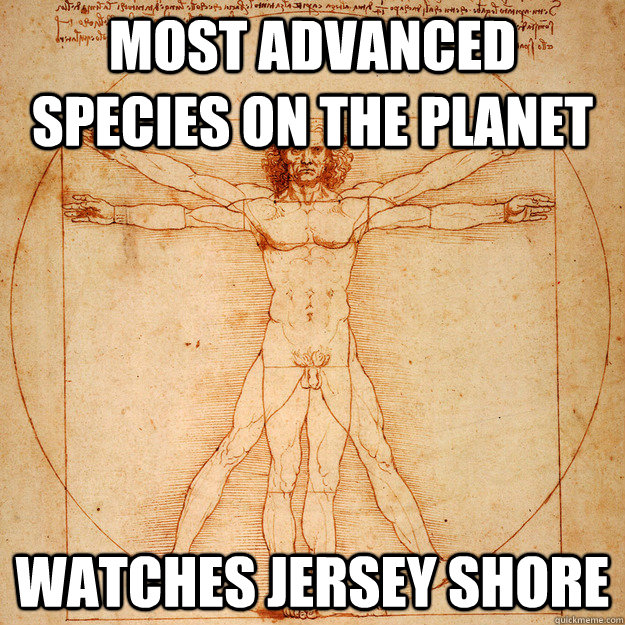 Most advanced species on the planet watches jersey shore