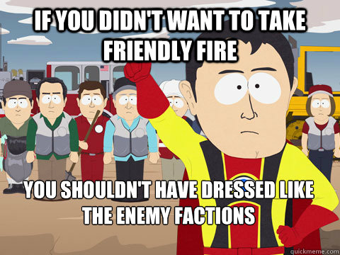 If you didn't want to take friendly fire You shouldn't have dressed like the enemy factions - If you didn't want to take friendly fire You shouldn't have dressed like the enemy factions  Captain Hindsight