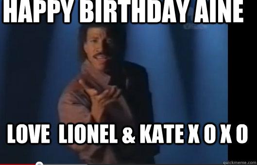 5136e83934154059af98dd6fb5259d163f57b0c7a195b63e773b52c622405837 happy birthday aine love lionel & kate x o x o lionel richie,Happy Birthday Kate Meme