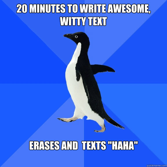 20 minutes to write awesome, witty text Erases and  texts