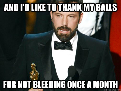 And I'd like to thank my balls For not bleeding once a month - And I'd like to thank my balls For not bleeding once a month  Grateful Ben Affleck