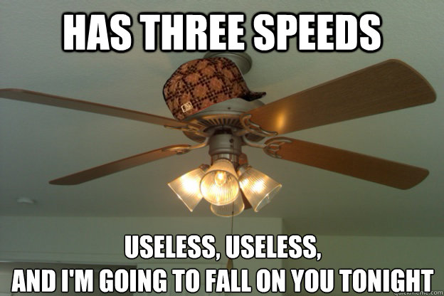 Has three speeds Useless, Useless,  and I'm going to fall on you tonight  scumbag ceiling fan